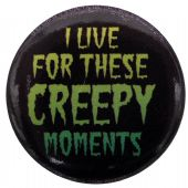 I Live For These Creepy Moments - Button Badge